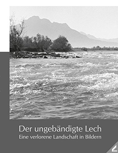 Der ungebändigte Lech: Eine verlorene Landschaft in Bildern