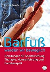 Barfuß werden wir beweglich: Anleitungen für Sporterziehung,Therapie, Naturerfahrung und Familienspaß